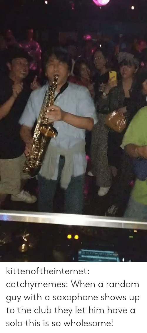 solo: kittenoftheinternet: catchymemes:  When a random guy with a saxophone shows up to the club they let him have a solo this is so wholesome!