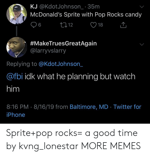 Baltimore: KJ @KdotJohnson_ 35m  McDonald's Sprite with Pop Rocks candy  L12  6  18  #MakeTruesGreatAgain  @larryvslarry  Replying to @KdotJohnson_  @fbi idk what he planning but watch  him  8:16 PM 8/16/19 from Baltimore, MD Twitter for  iPhone Sprite+pop rocks= a good time by kvng_lonestar MORE MEMES