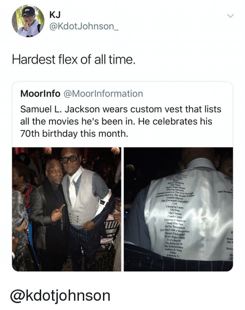 exorcist: KJ  @KdotJohnson_  Hardest flex of all time.  Moorlnfo @Moorlnformation  Samuel L. Jackson wears custom vest that lists  all the movies he's been in. He celebrates his  70th birthday this month.  iafinity War  Lethal  Big Came  Black Snake Moan  Blazing Samurai  Miss  America: The First Avenger  Captain America: The Winter Soldier  Captain Marvel  Captain A  The Caveman's Valentine  Cell  Changing Lanes  Chi-Raq  The Cleaner  Coach Carter  Coming to America  Deep Blue Sea  Def by Temptation  Die Hard with a Vengeance  Django Unchained  Do the Right Thing  Eve's Bayou  The Exorcist III  The Exterminator  Fathers & Sons  Fluke  Formula 51  The h  Rules @kdotjohnson