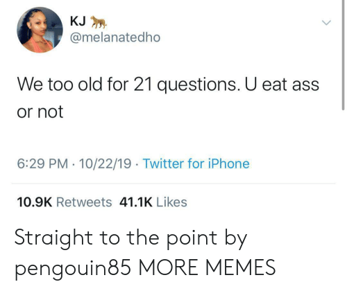 Too Old: KJ  @melanatedho  We too old for 21 questions. U eat ass  or not  6:29 PM 10/22/19 Twitter for iPhone  10.9K Retweets 41.1K Likes Straight to the point by pengouin85 MORE MEMES