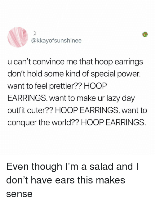 Hoop: @kkayofsunshinee  u can't convince me that hoop earrings  don't hold some kind of special power.  want to feel prettier?? HOOP  EARRINGS. want to make ur lazy day  outfit cuter?? HOOP EARRINGS. want to  conquer the world?? HOOP EARRINGS Even though I'm a salad and I don't have ears this makes sense
