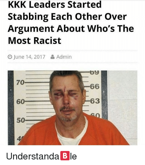 Kkk, Memes, and Racist: KKK Leaders Started  Stabbing Each other over  Argument About Who's The  Most Racist  O June 14, 2017  Admin  by  70  66  63  60  50 Understanda🅱️le