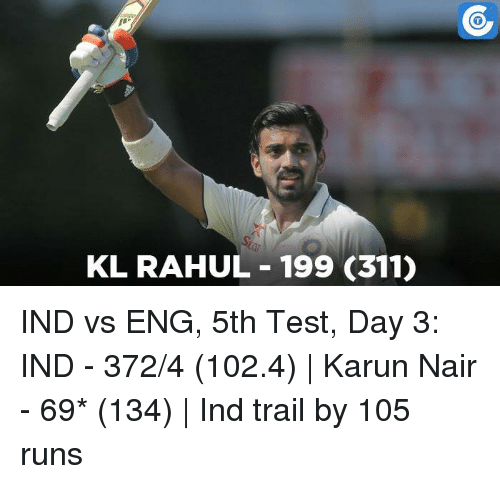 Ind Vs Eng: KL RAHUL 199 (311) IND vs ENG, 5th Test, Day 3: IND - 372/4 (102.4)   Karun Nair - 69* (134)   Ind trail by 105 runs