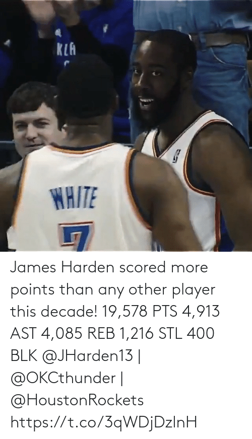 stl: KLA  WAITE James Harden scored more points than any other player this decade!   19,578 PTS 4,913 AST 4,085 REB 1,216 STL 400 BLK   @JHarden13 | @OKCthunder | @HoustonRockets   https://t.co/3qWDjDzlnH