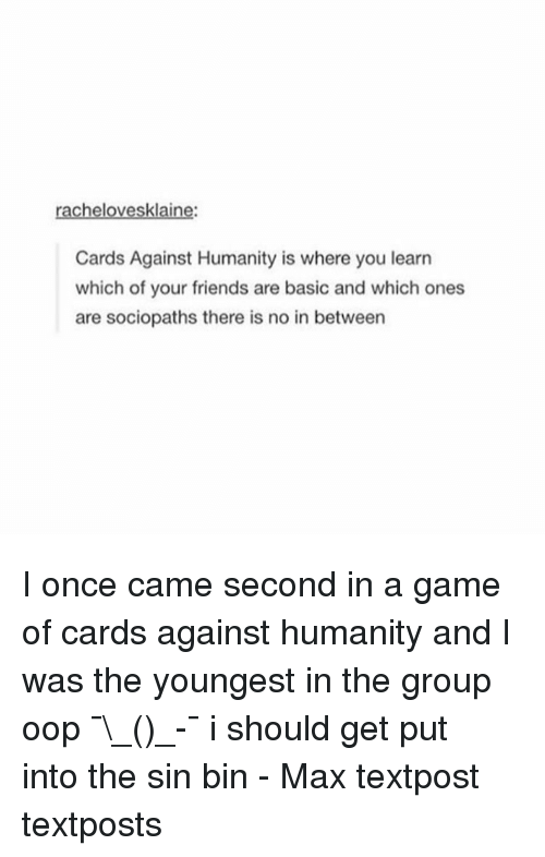 Oopes: klai  Cards Against Humanity is where you learn  which of your friends are basic and which ones  are sociopaths there is no in between I once came second in a game of cards against humanity and I was the youngest in the group oop ¯\_(ツ)_-¯ i should get put into the sin bin - Max textpost textposts