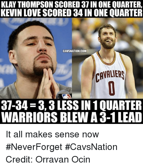 Warriors Blew A 3 1 Lead: KLAN THOMPSON SCORED 37 IN ONE QUARTER,  KEVIN LOVE SCORED 34 IN ONE QUARTER  CANSNATION.COM  CAVALIERS  37-34 3,3 LESS IN 1QUARTER  WARRIORS BLEW A 3-1 LEAD It all makes sense now #NeverForget #CavsNation Credit: Orravan Ocin
