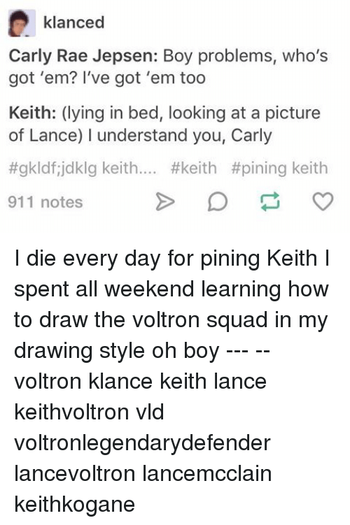 Voltron Klance: klanced  Carly Rae Jepsen: Boy problems, who's  got 'em? I've got 'em too  Keith: (lying in bed, looking at a picture  of Lance) I understand you, Carly  #gkldfijdklg keith.... #keith #pining keith  911 notes I die every day for pining Keith I spent all weekend learning how to draw the voltron squad in my drawing style oh boy --- -- voltron klance keith lance keithvoltron vld voltronlegendarydefender lancevoltron lancemcclain keithkogane
