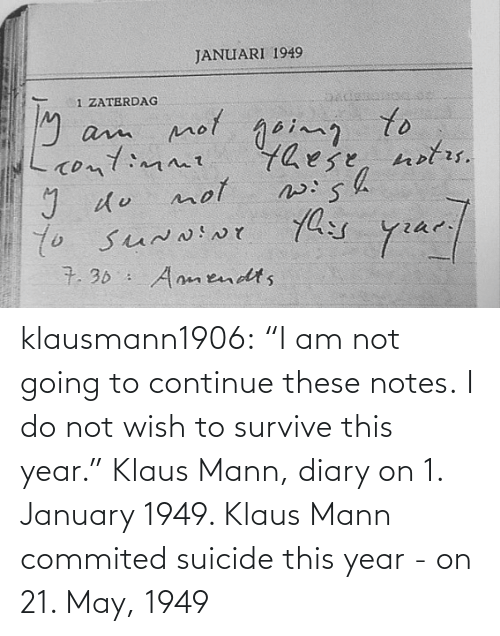 "this year: klausmann1906:  ""I am not going to continue these notes. I do not wish to survive this year."" Klaus Mann, diary on 1. January 1949. Klaus Mann commited suicide this year - on 21. May, 1949"