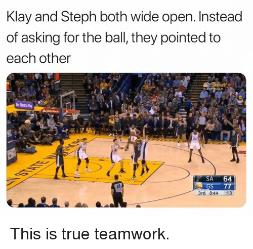 teamwork: Klay and Steph both wide open. Instead  of asking for the ball, they pointed to  each other  SA 64  3rd 844 13 This is true teamwork.