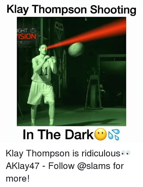 Klay Thompson, Memes, and 🤖: Klay Thompson Shooting  IGHT  SION  In The Dark Klay Thompson is ridiculous👀 AKlay47 - Follow @slams for more!
