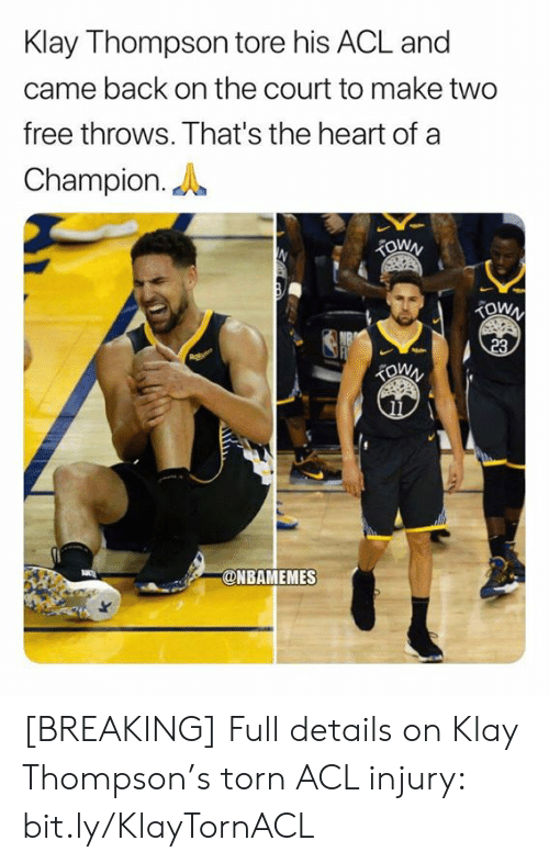 Thompson: Klay Thompson tore his ACL and  came back on the court to make two  free throws. That's the heart of a  Champion.  TOWN  TOWN  23  @NBAMEMES [BREAKING] Full details on Klay Thompson's torn ACL injury: bit.ly/KlayTornACL