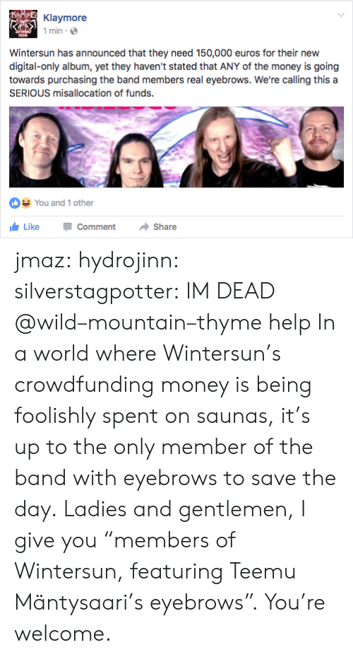 """save-the-day: Klaymore  1 min  Wintersun has announced that they need 150,000 euros for their new  digital-only album, yet they haven't stated that ANY of the money is going  towards purchasing the band members real eyebrows. We're calling this a  SERIOUS misallocation of funds.  You and 1 other  LikeCommentShare jmaz:  hydrojinn:  silverstagpotter: IM DEAD @wild–mountain–thyme help  In a world where Wintersun's crowdfunding money is being foolishly spent on saunas, it's up to the only member of the band with eyebrows to save the day. Ladies and gentlemen, I give you """"members of Wintersun, featuring Teemu Mäntysaari's eyebrows"""". You're welcome."""