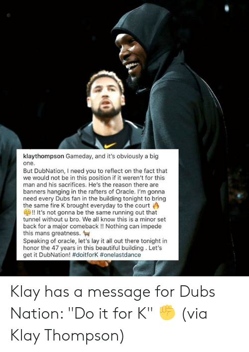 "Thompson: klaythompson Gameday, and it's obviously a big  one.  But DubNation, I need you to reflect on the fact that  we would not be in this position if it weren't for this  man and his sacrifices. He's the reason there are  banners hanging in the rafters of Oracle. I'm gonna  need every Dubs fan in the building tonight to bring  the same fire K brought everyday to the court  G!! It's not gonna be the same running out that  tunnel without u bro. We all know this is a minor set  back for a major comeback!! Nothing can impede  this mans greatness.  Speaking of oracle, let's lay it all out there tonight in  honor the 47 years in this beautiful building. Let's  get it DubNation! #doitforK # onelastdance Klay has a message for Dubs Nation: ""Do it for K"" ✊  (via Klay Thompson)"