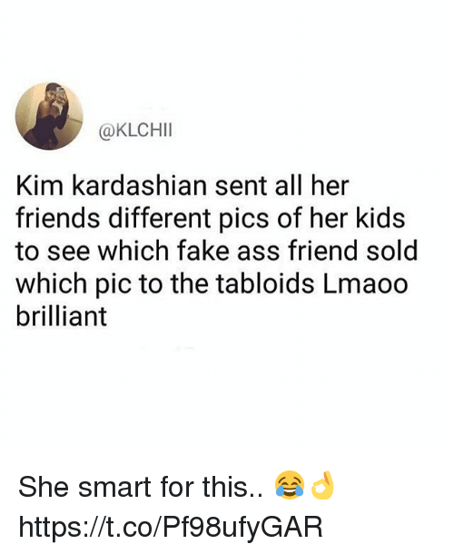 Ass, Fake, and Friends: @KLCHII  Kim kardashian sent all her  friends different pics of her kids  to see which fake ass friend sold  which pic to the tabloids Lmaoo  brilliant She smart for this.. 😂👌 https://t.co/Pf98ufyGAR