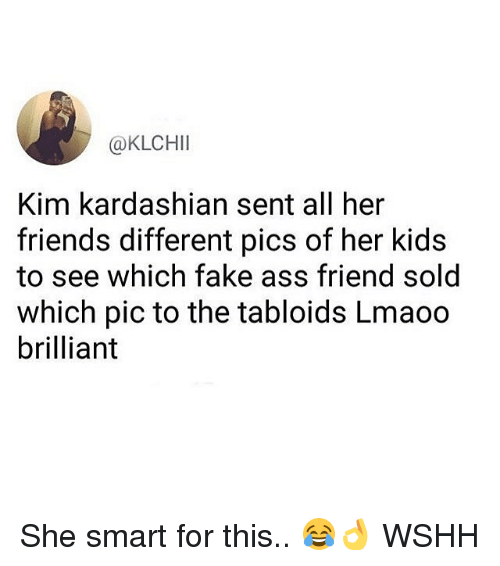 Ass, Fake, and Friends: @KLCHII  Kim kardashian sent all her  friends different pics of her kids  to see which fake ass friend sold  which pic to the tabloids Lmaoo  brilliant She smart for this.. 😂👌 WSHH