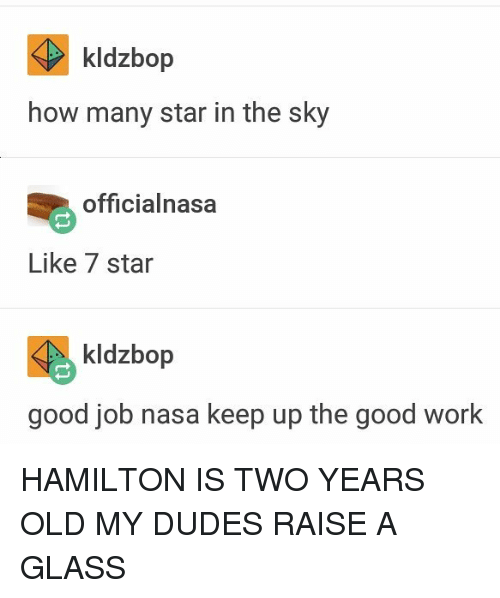 glassing: kldzbop  how many star in the sky  officialnasa  Like 7 star  kldzbop  good job nasa keep up the good work HAMILTON IS TWO YEARS OLD MY DUDES RAISE A GLASS