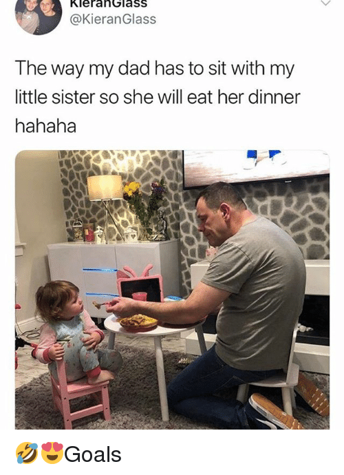 Dad, Memes, and 🤖: KlerahGlaSS  @KieranGlass  The way my dad has to sit with my  little sister so she will eat her dinner  hahaha 🤣😍Goals