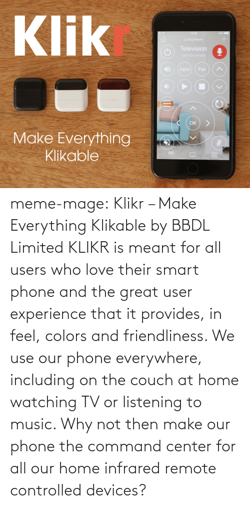 meme: Klik  1仚  ng Room  Television  it this remote  4) ) (Input ) ( Fav ) (  OK  Make Everything  Klikable meme-mage:  Klikr – Make Everything Klikable by BBDL Limited KLIKR is meant for all users who love their smart phone and the great user experience that it provides, in feel, colors and friendliness. We use our phone everywhere, including on the couch at home watching TV or listening to music. Why not then make our phone the command center for all our home infrared remote controlled devices?