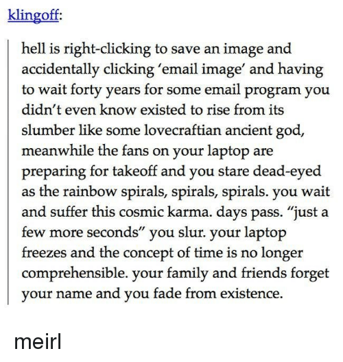 "spirals: klingoff  hell is right-clicking to save an image and  accidentally clicking 'email image' and having  to wait forty years for some email program you  didn't even know existed to rise from its  slumber like some lovecraftian ancient god  meanwhile the fans on your laptop are  preparing for takeoff and you stare dead-eyed  as the rainbow spirals, spirals, spirals. you wait  and suffer this cosmic karma. days pass. ""just a  few more seconds"" you slur. your laptop  freezes and the concept of time is no longer  comprehensible. your family and friends forget  vour name and vou fade from existence, meirl"
