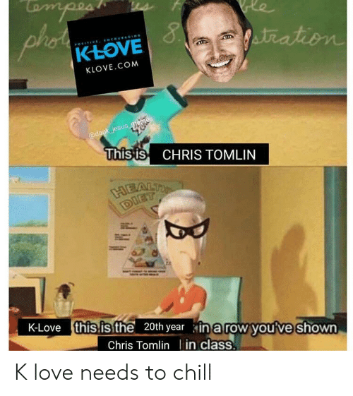 K Love: KLOVE.COM  @dank jesus  This is CHRIS TOMLIN  K-Love this.isfthe 20th year in a row youve shown  Chris Tomlin I in class K love needs to chill