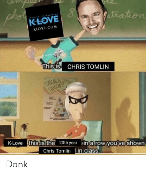 K Love: KLOVE  KLOVE.COM  esus  Thisis CHRIS TOMLIN  K-Love  this is the 20th year inarow you've shown  Chris Tomlin in class Dank