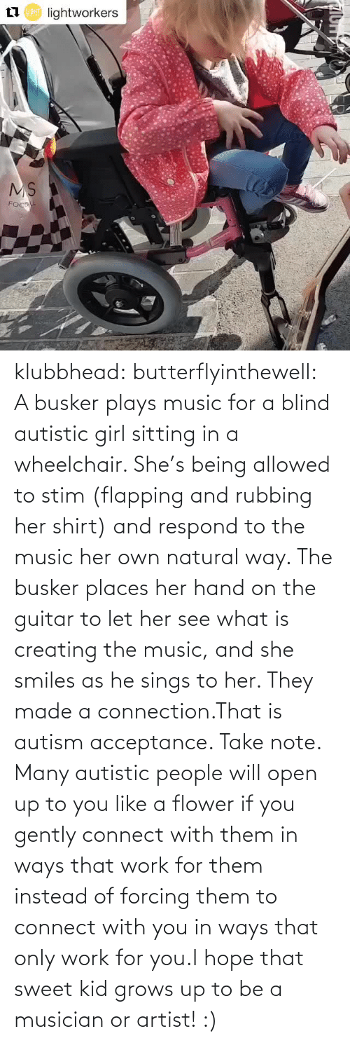 Autism: klubbhead: butterflyinthewell: A busker plays music for a blind autistic girl sitting in a wheelchair. She's being allowed to stim (flapping and rubbing her shirt) and respond to the music her own natural way. The busker places her hand on the guitar to let her see what is creating the music, and she smiles as he sings to her. They made a connection.That is autism acceptance. Take note. Many autistic people will open up to you like a flower if you gently connect with them in ways that work for them instead of forcing them to connect with you in ways that only work for you.I hope that sweet kid grows up to be a musician or artist! :)