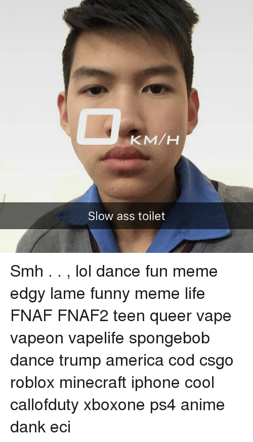 Spongebob Dance: KM/H  Slow ass toilet Smh . . , lol dance fun meme edgy lame funny meme life FNAF FNAF2 teen queer vape vapeon vapelife spongebob dance trump america cod csgo roblox minecraft iphone cool callofduty xboxone ps4 anime dank eci