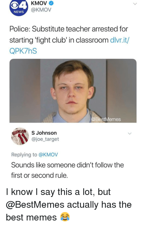 Fight Club: KMOV  @KMOV  NEWS  Police: Substitute teacher arrested for  starting 'fight club' in classroom dlvr.it/  QPK7hS  BestMemes  SON  S Johnson  @joe_target  Replying to @KMOV  Sounds like someone didn't follow the  first or second rule I know I say this a lot, but @BestMemes actually has the best memes 😂