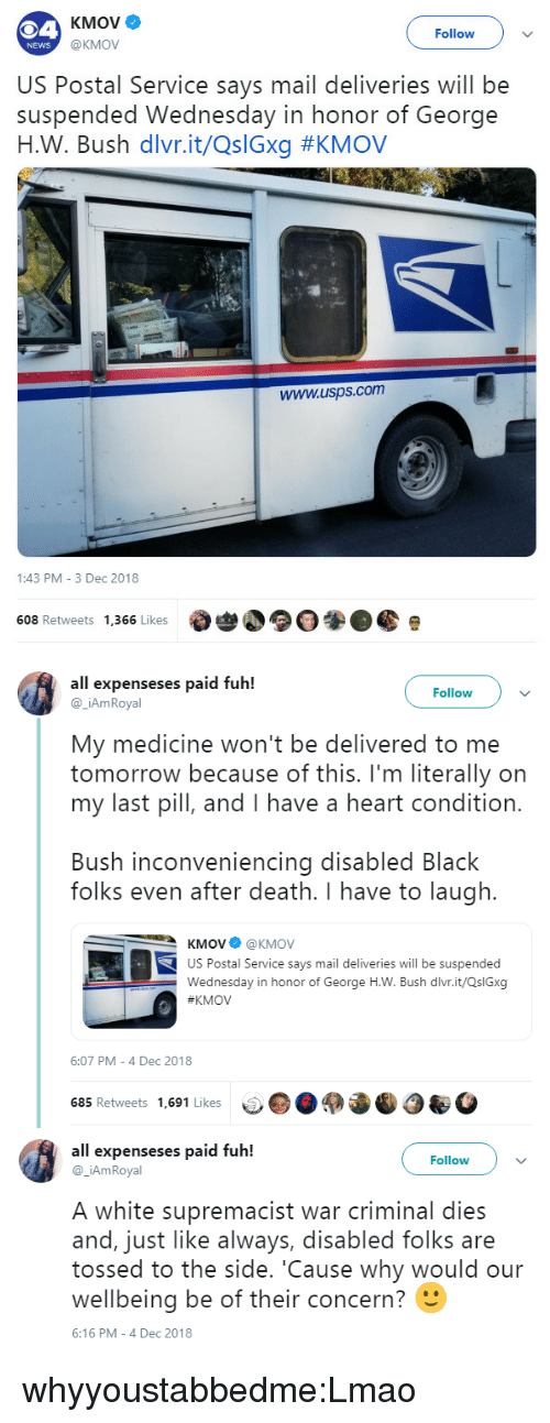 to-the-side: KMOve  Follow  @KMOV  NEWS  US Postal Service says mail deliveries will be  suspended Wednesday in honor of George  н.W. Bush divr.it/Q:Gxg #KMOV  www.usps.com  1:43 PM 3 Dec 2018  608 Retweets 1,366 Likes   all expenseses paid fuh!  Follow  @_iAmRoyal  My medicine won't be delivered to me  tomorrow because of this. I'm literally on  my last pill, and I have a heart condition.  Bush inconveniencing disabled Black  folks even after death. I have to laugh.  KMOV@KMOV  US Postal Service says mail deliveries will be suspended  Wednesday in honor of George H.W. Bush dlvr.it/QslGxg  KMOV  6:07 PM-4 Dec 2018  685 Retweets 1,691 Likes   all expenseses paid fuh!  Follow)v  @ _iAmRoyal  A white supremacist war criminal dies  and, just like always, disabled folks are  tossed to the side. 'Cause why would our  wellbeing be of their concern?  6:16 PM-4 Dec 2018 whyyoustabbedme:Lmao