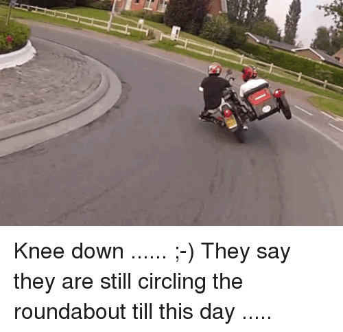 circling: Knee down ...... ;-) They say they are still circling the roundabout till this day .....