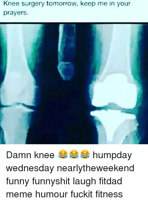 knee surgery tomorrow keep me in your prayers damn knee 7887402 search knee surgery meme memes on me me,Knee Surgery Memes