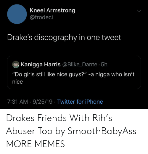 "drakes: Kneel Armstrong  @frodeci  Drake's discography in one tweet  Kanigga Harris @Blike_Dante 5h  ""Do girls still like nice guys?"" -a nigga who isn't  nice  7:31 AM 9/25/19 Twitter for iPhone Drakes Friends With Rih's Abuser Too by SmoothBabyAss MORE MEMES"