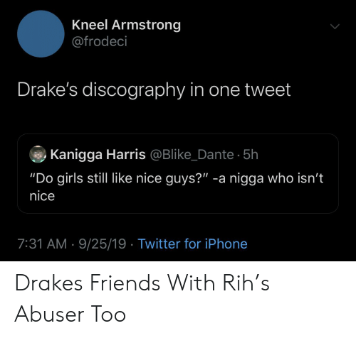 "drakes: Kneel Armstrong  @frodeci  Drake's discography in one tweet  Kanigga Harris @Blike_Dante 5h  ""Do girls still like nice guys?"" -a nigga who isn't  nice  7:31 AM 9/25/19 Twitter for iPhone Drakes Friends With Rih's Abuser Too"