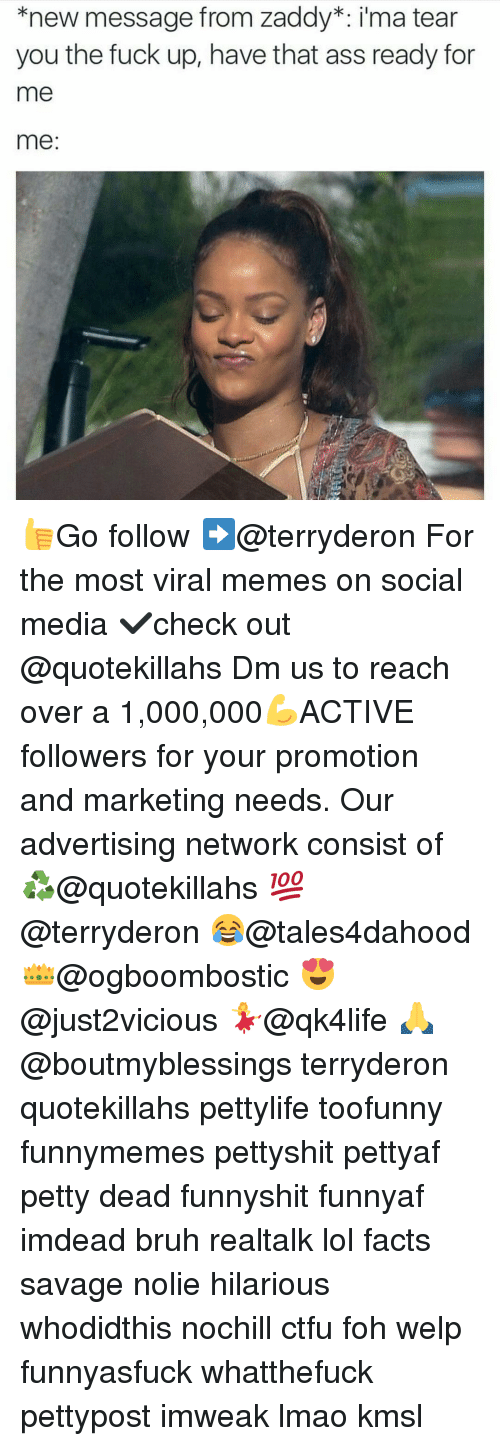 Memes, 🤖, and Media: knew message from Zaddy ima tear  you the fuck up, have that ass ready for  me  me 👍Go follow ➡@terryderon For the most viral memes on social media ✔check out @quotekillahs Dm us to reach over a 1,000,000💪ACTIVE followers for your promotion and marketing needs. Our advertising network consist of ♻@quotekillahs 💯@terryderon 😂@tales4dahood 👑@ogboombostic 😍@just2vicious 💃@qk4life 🙏@boutmyblessings terryderon quotekillahs pettylife toofunny funnymemes pettyshit pettyaf petty dead funnyshit funnyaf imdead bruh realtalk lol facts savage nolie hilarious whodidthis nochill ctfu foh welp funnyasfuck whatthefuck pettypost imweak lmao kmsl