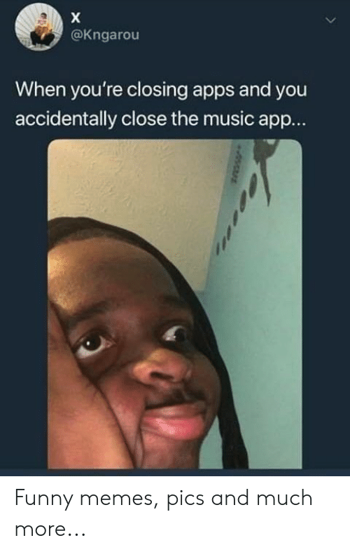 memes pics: @Kngarou  When you're closing apps and you  accidentally close the music app... Funny memes, pics and much more...