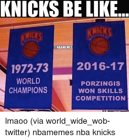 Basketball, Be Like, and Nba: KNICKS BE LIKE  @NBAMEMES  2016-17  1972-73  WORLD  PORZINGIS  CHAMPIONS  WON SKILLS  COMPETITION lmaoo (via world_wide_wob-twitter) nbamemes nba knicks