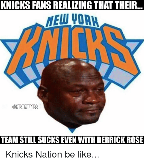 Be Like, Derrick Rose, and Nba: KNICKS FANS REALIZING THAT THEIR  @NEAMEMES  TEAM STILL SUCKS EVEN WITH DERRICK ROSE Knicks Nation be like...