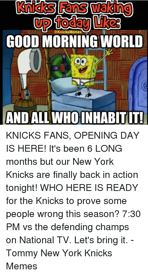 Knicks Memes: @Knicks Memes  GOOD MORNING WORLD  AND ALL WHOINHABITIT! KNICKS FANS, OPENING DAY IS HERE! It's been 6 LONG months but our New York Knicks are finally back in action tonight!   WHO HERE IS READY for the Knicks to prove some people wrong this season?  7:30 PM vs the defending champs on National TV. Let's bring it. -Tommy New York Knicks Memes