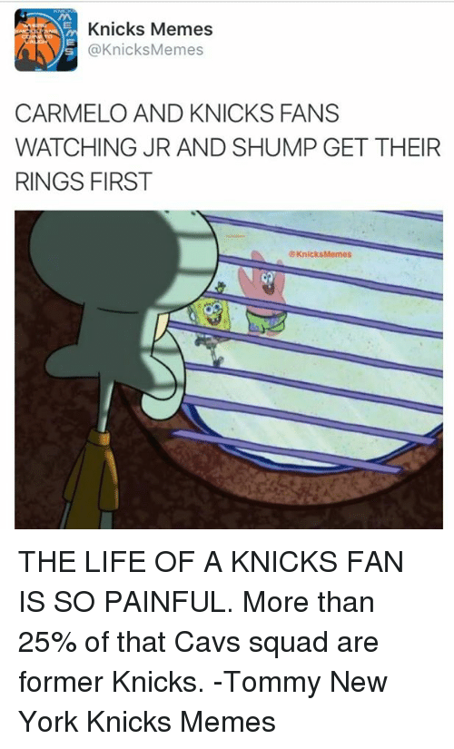 Knicks Memes: Knicks Memes  @Knicks Memes  CARMELO AND KNICKS FANS  WATCHING JR AND SHUMP GET THEIR  RINGS FIRST  Knicks Memes THE LIFE OF A KNICKS FAN IS SO PAINFUL. More than 25% of that Cavs squad are former Knicks. -Tommy  New York Knicks Memes