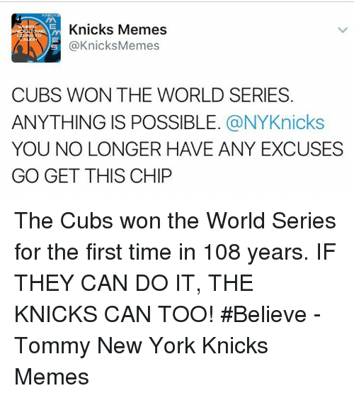 New York Knicks, New York, and Cubs: Knicks Memes  @Knicks Memes  CUBS WON THE WORLD SERIES  ANYTHING IS POSSIBLE  @NYKnicks  YOU NO LONGER HAVE ANY EXCUSES  GO GET THIS CHIP The Cubs won the World Series for the first time in 108 years. IF THEY CAN DO IT, THE KNICKS CAN TOO! #Believe  -Tommy New York Knicks Memes