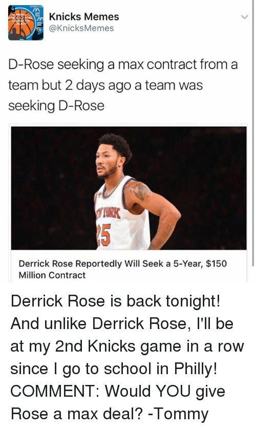 Derrick Rose, New York Knicks, and A Team: Knicks Memes  @Knicks Memes  D-Rose seeking a max contract from a  team but 2 days ago a team was  seeking D-Rose  Derrick Rose Reportedly Will Seek a 5-Year, $150  Million Contract Derrick Rose is back tonight! And unlike Derrick Rose, I'll be at my 2nd Knicks game in a row since I go to school in Philly! COMMENT: Would YOU give Rose a max deal? -Tommy