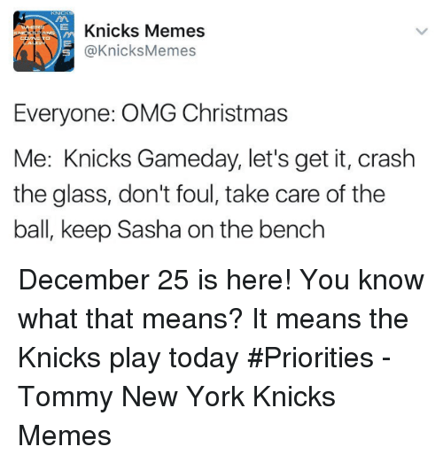 New York Knicks, New York, and Glasses: Knicks Memes  @Knicks Memes  Everyone: OMG Christmas  Me: Knicks Gameday, let's get it, crash  the glass, don't foul, take care of the  ball, keep Sasha on the bench December 25 is here! You know what that means? It means the Knicks play today #Priorities  -Tommy  New York Knicks Memes
