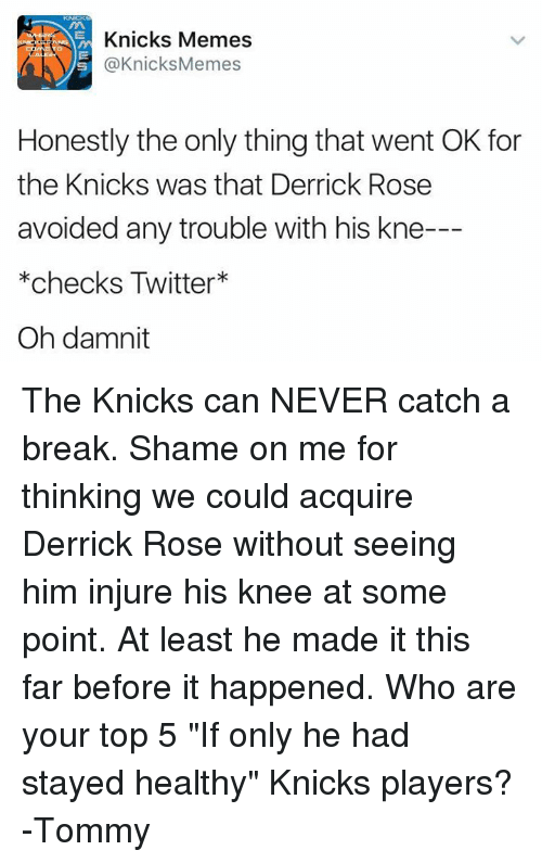 """Derrick Rose, New York Knicks, and Memes: Knicks Memes  @Knicks Memes  Honestly the only thing that went OK for  the Knicks was that Derrick Rose  avoided any trouble with his kne-  *checks Twitter  Oh damnit The Knicks can NEVER catch a break. Shame on me for thinking we could acquire Derrick Rose without seeing him injure his knee at some point. At least he made it this far before it happened.  Who are your top 5 """"If only he had stayed healthy"""" Knicks players?  -Tommy"""