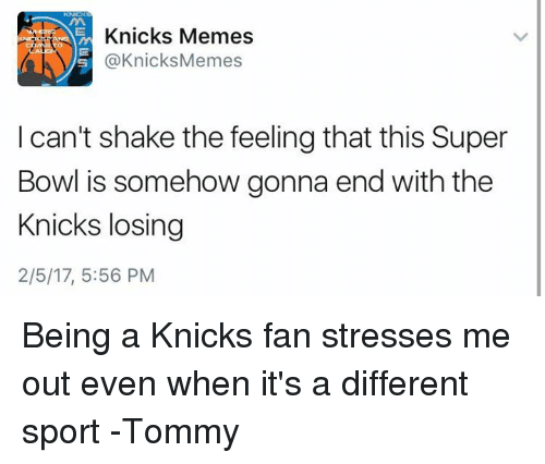 New York Knicks, Super Bowls, and 5.56: Knicks Memes  @Knicks Memes  I can't shake the feelingthat this Super  Bowl is somehow gonna end with the  Knicks losing  2/5/17, 5:56 PM Being a Knicks fan stresses me out even when it's a different sport  -Tommy