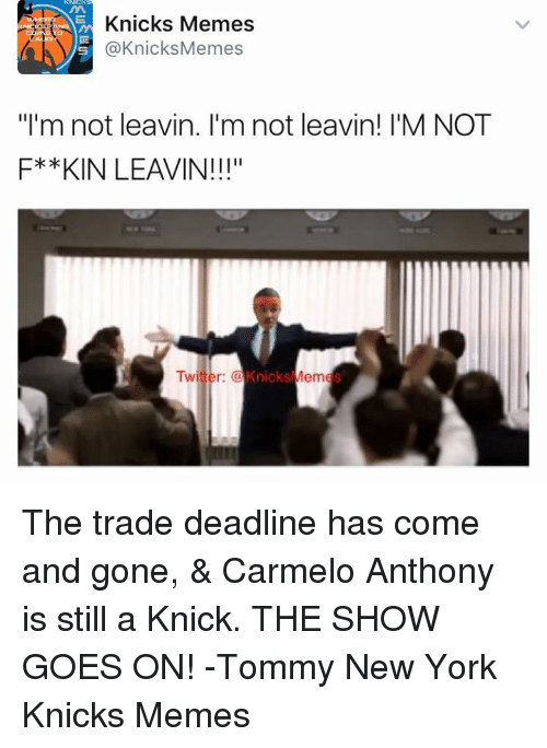 "goe: Knicks Memes  @Knicks Memes  ""I'm not leavin. I'm not leavin! I'M NOT  F* *KIN LEAVIN!!!""  Twitter:  Knicks  Mem The trade deadline has come and gone, & Carmelo Anthony is still a Knick. THE SHOW GOES ON!  -Tommy  New York Knicks Memes"