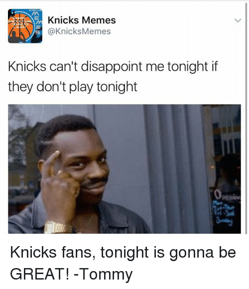 Knicks Memes: Knicks Memes  @Knicks Memes  Knicks can't disappoint me tonight if  they don't play tonight Knicks fans, tonight is gonna be GREAT!  -Tommy