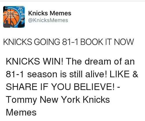 Knicks Memes: Knicks Memes  @Knicks Memes  KNICKS GOING 81-1 BOOK IT NOW KNICKS WIN! The dream of an 81-1 season is still alive! LIKE & SHARE IF YOU BELIEVE!  -Tommy  New York Knicks Memes