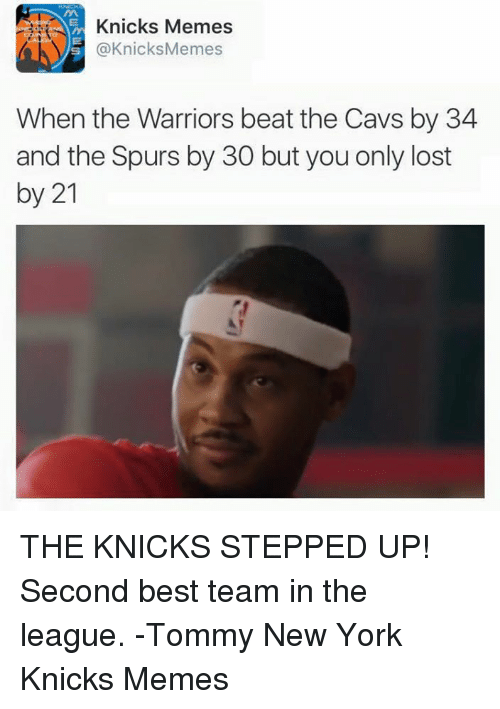 Knicks Memes: Knicks Memes  @Knicks Memes  When the Warriors beat the Cavs by 34  and the Spurs by 30 but you only lost  by 21 THE KNICKS STEPPED UP! Second best team in the league. -Tommy New York Knicks Memes