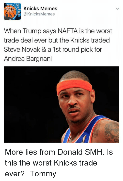 Knicks Memes: Knicks Memes  @Knicks Memes  When Trump says NAFTA is the worst  trade deal ever but the Knicks traded  Steve Novak & a 1st round pick for  Andrea Bargnani More lies from Donald SMH. Is this the worst Knicks trade ever? -Tommy