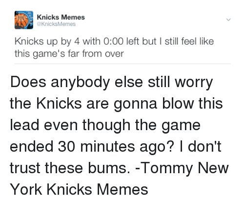 New York Knicks, New York Knicks, and Tommy: Knicks Memes  @KnicksMemes  Knicks up by 4 with 0:00 left but still feel like  this game's far from over Does anybody else still worry the Knicks are gonna blow this lead even though the game ended 30 minutes ago? I don't trust these bums. -Tommy  New York Knicks Memes